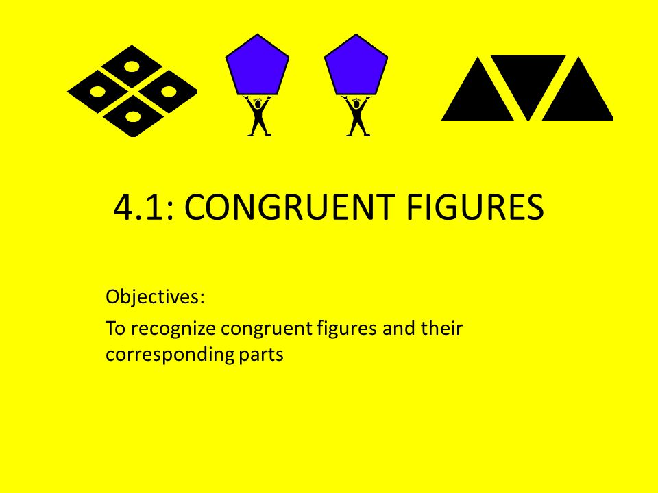 4.1: CONGRUENT FIGURES Objectives: To recognize congruent figures and their corresponding parts