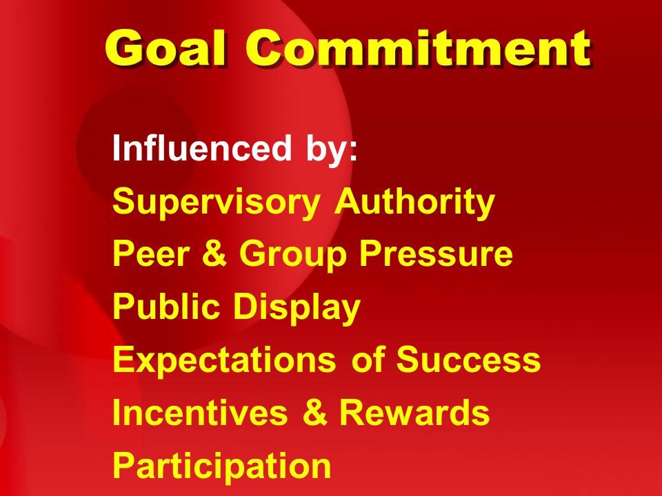 Goal Commitment Influenced by: Supervisory Authority Peer & Group Pressure Public Display Expectations of Success Incentives & Rewards Participation