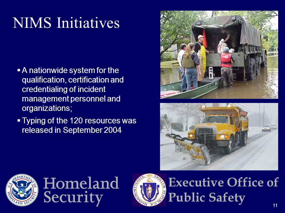 11 Executive Office of Public Safety  A nationwide system for the qualification, certification and credentialing of incident management personnel and organizations;  Typing of the 120 resources was released in September 2004 NIMS Initiatives