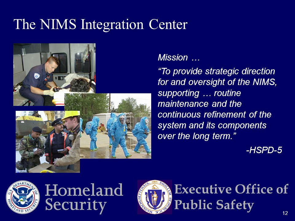 12 Executive Office of Public Safety Mission … To provide strategic direction for and oversight of the NIMS, supporting … routine maintenance and the continuous refinement of the system and its components over the long term. -HSPD-5 The NIMS Integration Center
