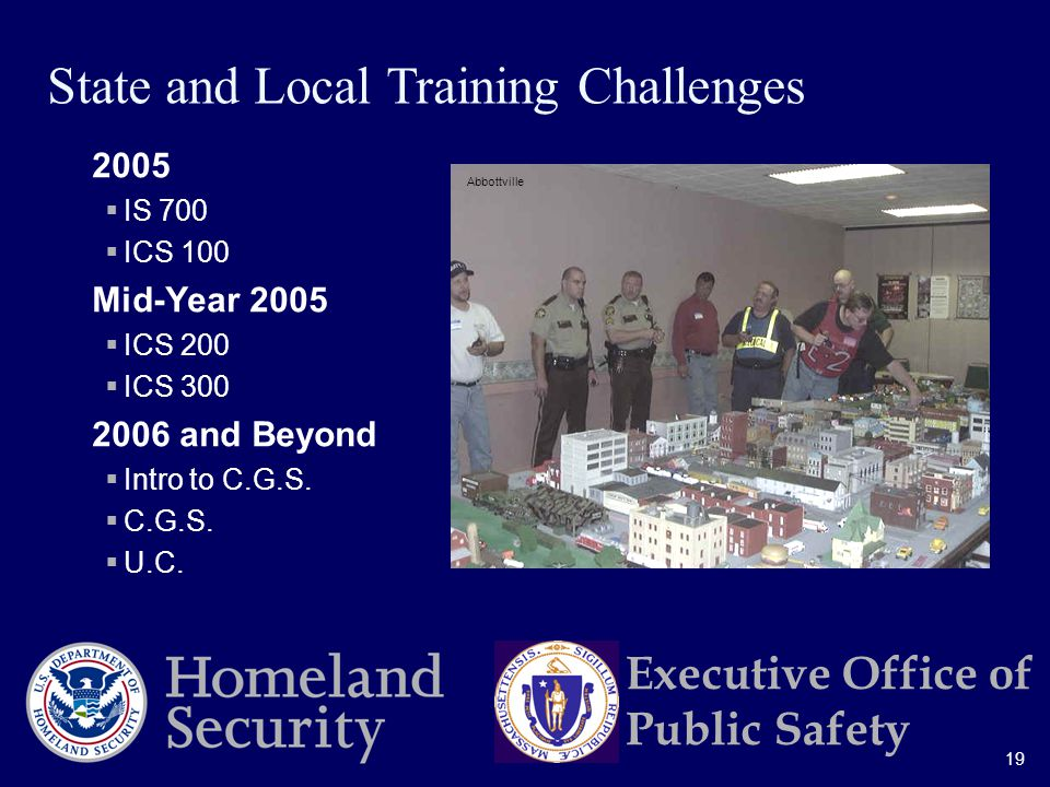 19 Executive Office of Public Safety 2005  IS 700  ICS 100 Mid-Year 2005  ICS 200  ICS and Beyond  Intro to C.G.S.