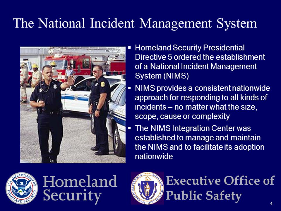 4 Executive Office of Public Safety  Homeland Security Presidential Directive 5 ordered the establishment of a National Incident Management System (NIMS)  NIMS provides a consistent nationwide approach for responding to all kinds of incidents – no matter what the size, scope, cause or complexity  The NIMS Integration Center was established to manage and maintain the NIMS and to facilitate its adoption nationwide The National Incident Management System
