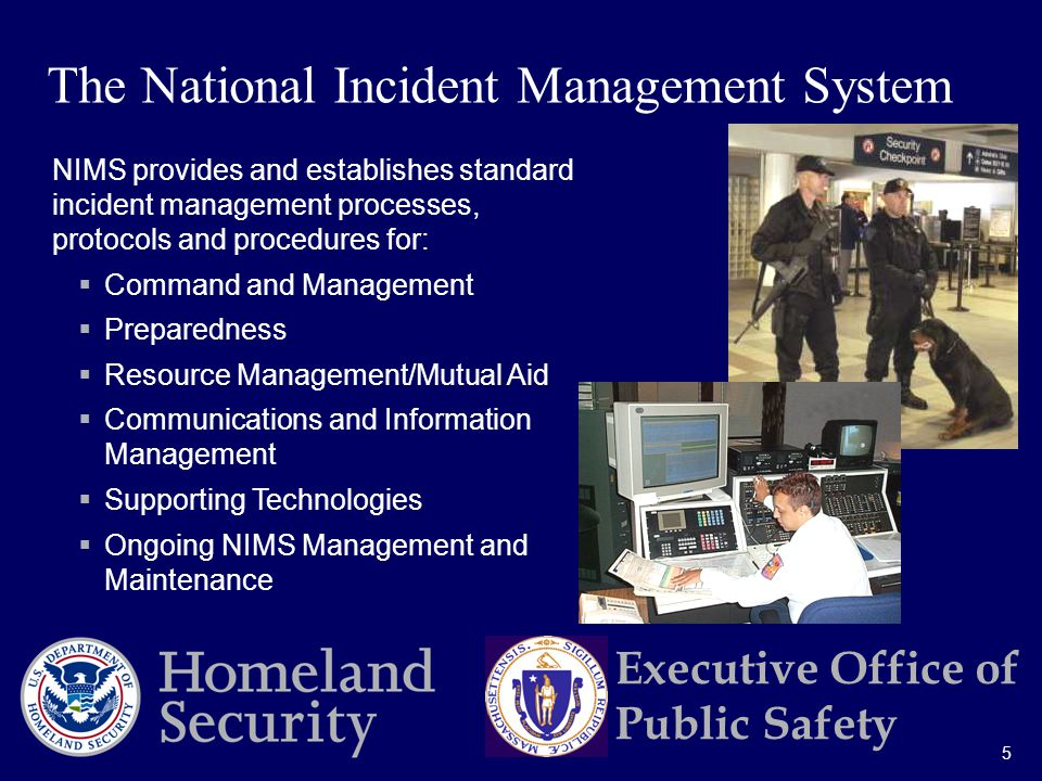 5 Executive Office of Public Safety NIMS provides and establishes standard incident management processes, protocols and procedures for:  Command and Management  Preparedness  Resource Management/Mutual Aid  Communications and Information Management  Supporting Technologies  Ongoing NIMS Management and Maintenance The National Incident Management System