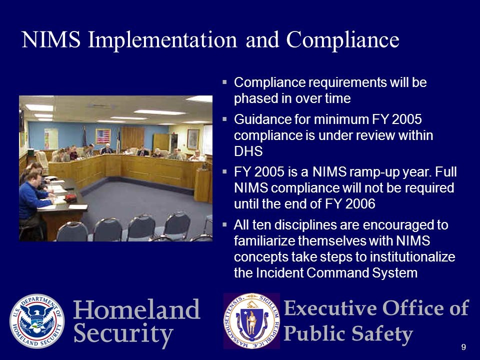 9 Executive Office of Public Safety  Compliance requirements will be phased in over time  Guidance for minimum FY 2005 compliance is under review within DHS  FY 2005 is a NIMS ramp-up year.