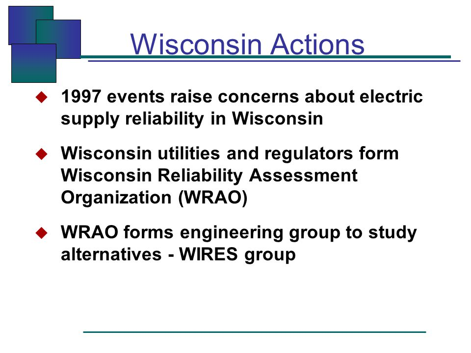 Wisconsin Actions  1997 events raise concerns about electric supply reliability in Wisconsin  Wisconsin utilities and regulators form Wisconsin Reliability Assessment Organization (WRAO)  WRAO forms engineering group to study alternatives - WIRES group