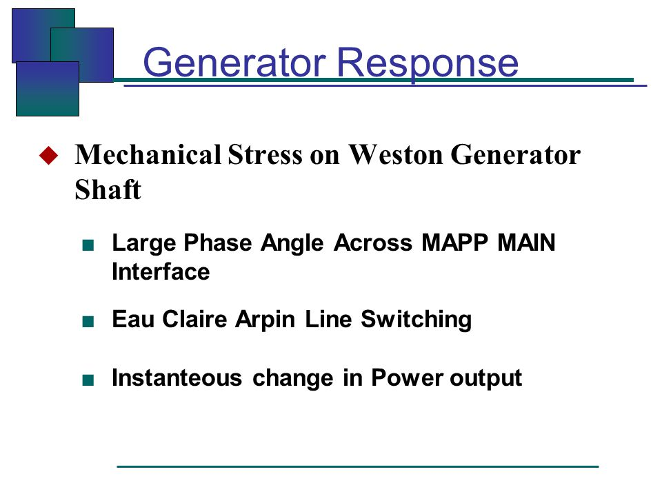 Generator Response  Mechanical Stress on Weston Generator Shaft ■ Large Phase Angle Across MAPP MAIN Interface ■ Eau Claire Arpin Line Switching ■ Instanteous change in Power output