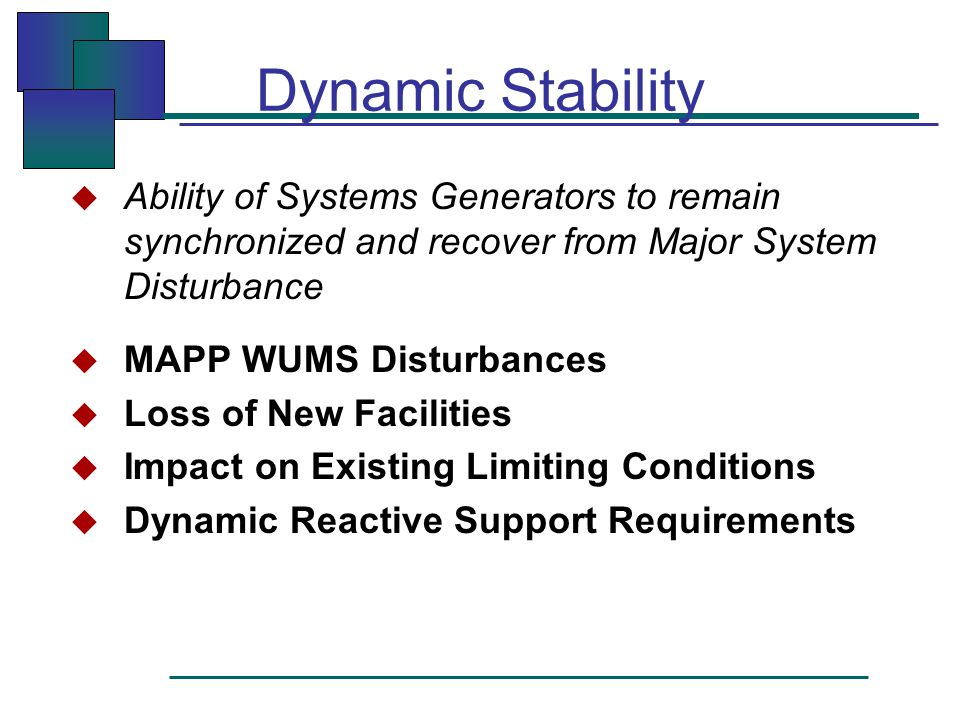 Dynamic Stability  Ability of Systems Generators to remain synchronized and recover from Major System Disturbance  MAPP WUMS Disturbances  Loss of New Facilities  Impact on Existing Limiting Conditions  Dynamic Reactive Support Requirements