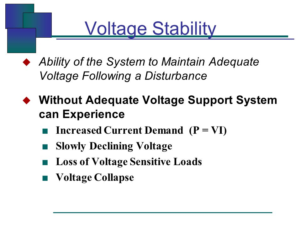 Voltage Stability  Ability of the System to Maintain Adequate Voltage Following a Disturbance  Without Adequate Voltage Support System can Experience ■ Increased Current Demand (P = VI) ■ Slowly Declining Voltage ■ Loss of Voltage Sensitive Loads ■ Voltage Collapse
