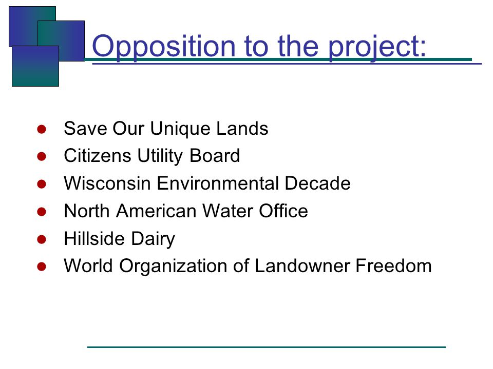 Opposition to the project: l Save Our Unique Lands l Citizens Utility Board l Wisconsin Environmental Decade l North American Water Office l Hillside Dairy l World Organization of Landowner Freedom
