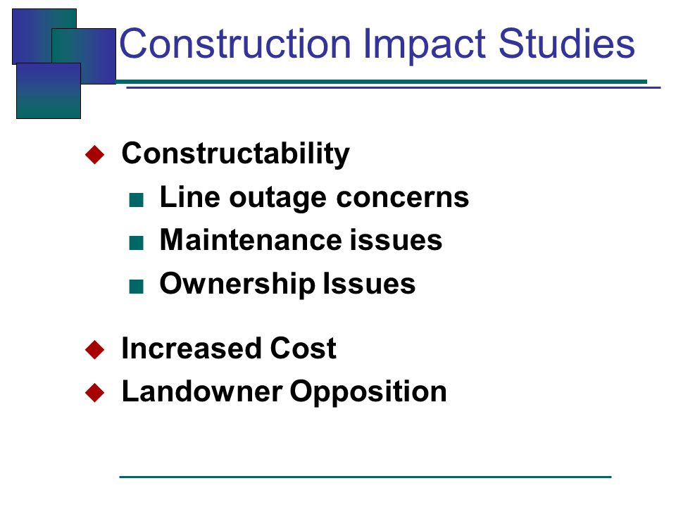 Construction Impact Studies  Constructability ■ Line outage concerns ■ Maintenance issues ■ Ownership Issues  Increased Cost  Landowner Opposition