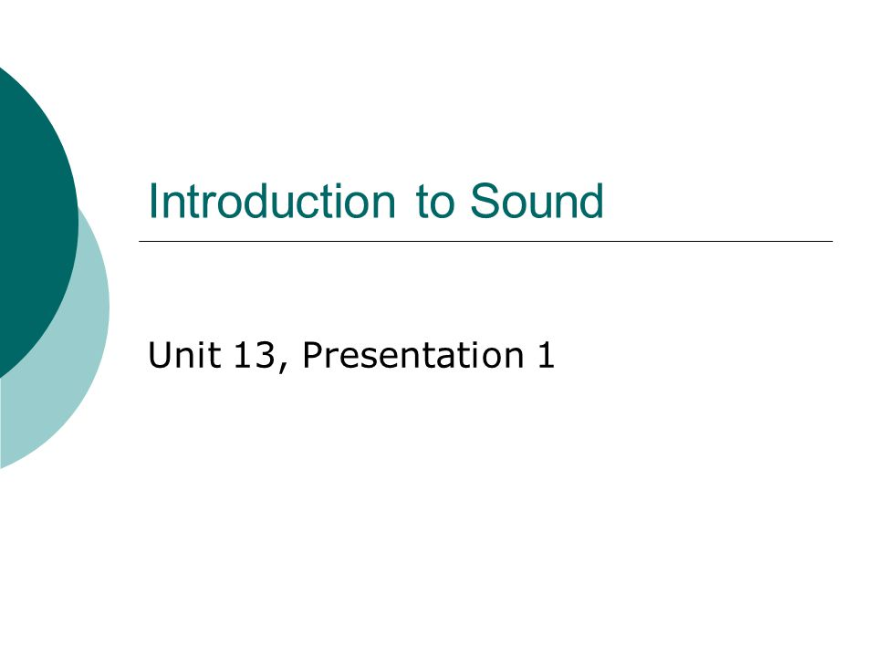 Introduction to Sound Unit 13, Presentation 1