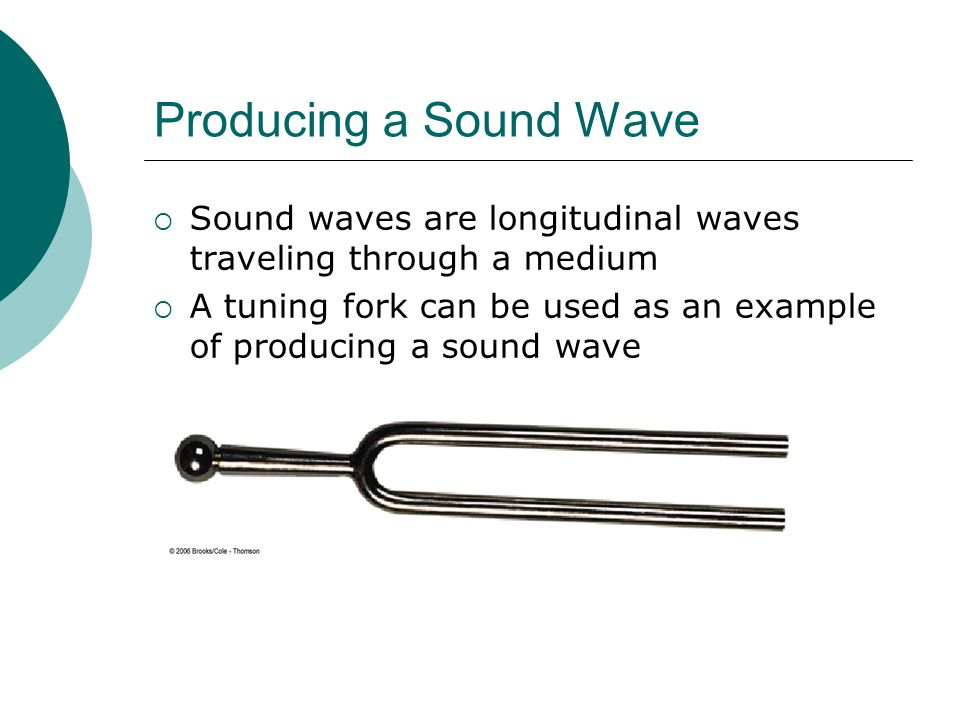 Producing a Sound Wave  Sound waves are longitudinal waves traveling through a medium  A tuning fork can be used as an example of producing a sound wave