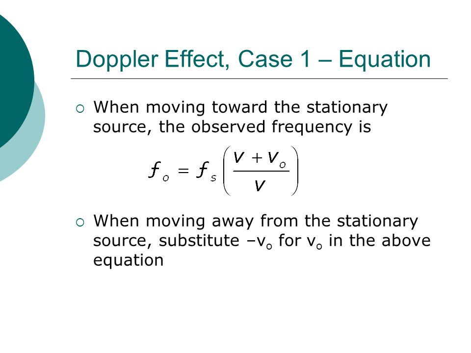 Doppler Effect, Case 1 – Equation  When moving toward the stationary source, the observed frequency is  When moving away from the stationary source, substitute –v o for v o in the above equation