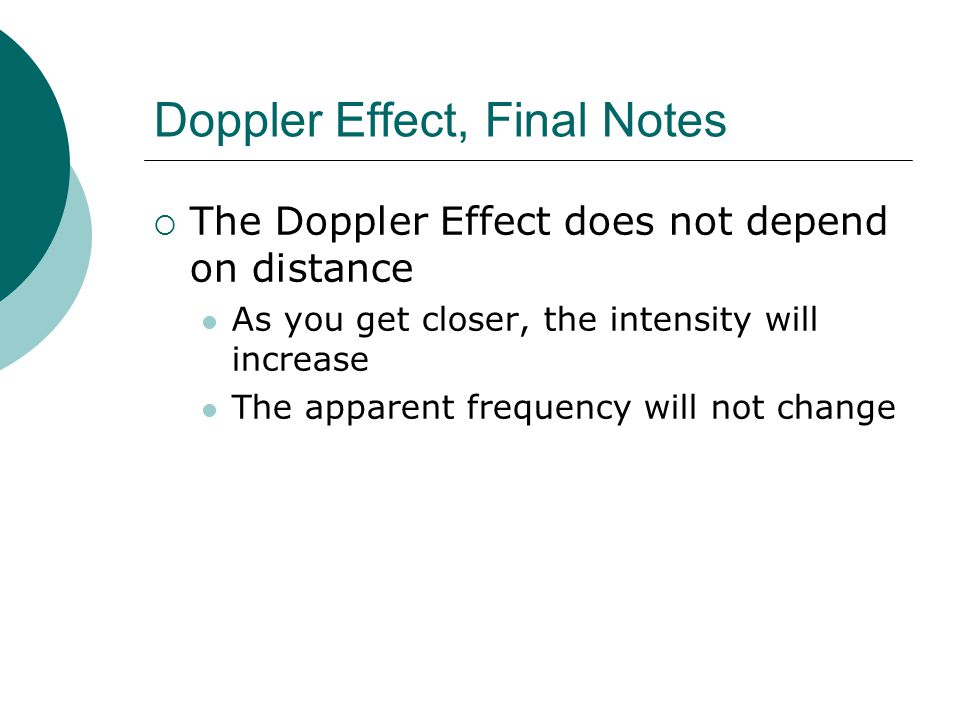 Doppler Effect, Final Notes  The Doppler Effect does not depend on distance As you get closer, the intensity will increase The apparent frequency will not change