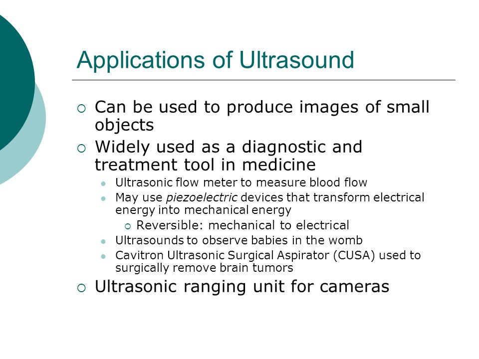 Applications of Ultrasound  Can be used to produce images of small objects  Widely used as a diagnostic and treatment tool in medicine Ultrasonic flow meter to measure blood flow May use piezoelectric devices that transform electrical energy into mechanical energy  Reversible: mechanical to electrical Ultrasounds to observe babies in the womb Cavitron Ultrasonic Surgical Aspirator (CUSA) used to surgically remove brain tumors  Ultrasonic ranging unit for cameras