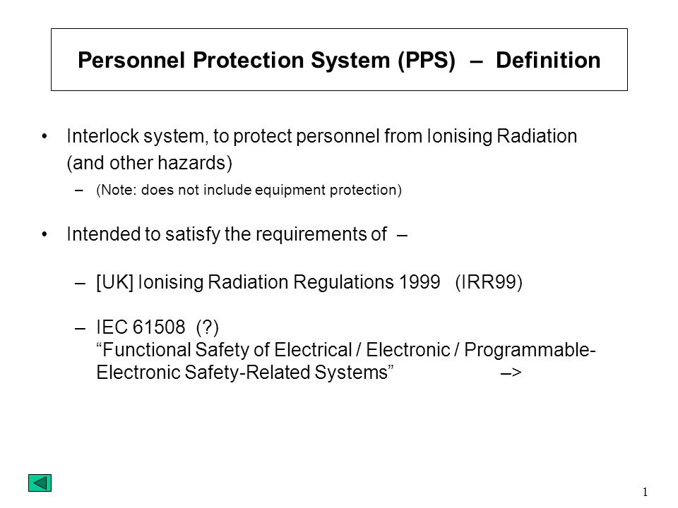 1 Personnel Protection System (PPS) – Definition Interlock system, to protect personnel from Ionising Radiation (and other hazards) –(Note: does not include equipment protection) Intended to satisfy the requirements of – –[UK] Ionising Radiation Regulations 1999 (IRR99) –IEC ( ) Functional Safety of Electrical / Electronic / Programmable- Electronic Safety-Related Systems –>