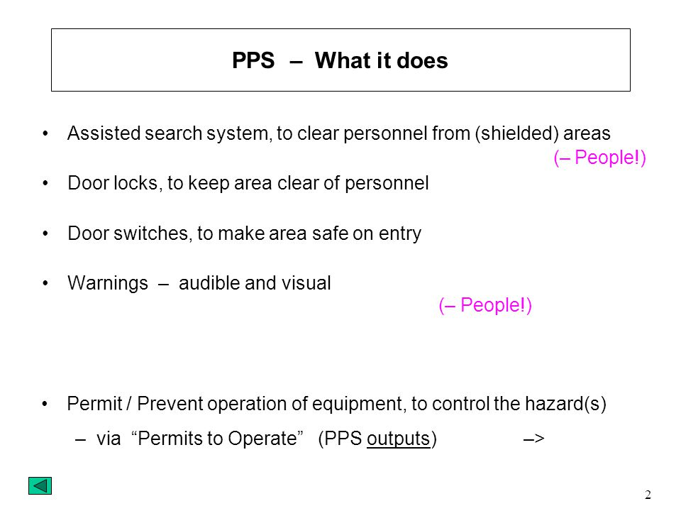 2 Assisted search system, to clear personnel from (shielded) areas Door locks, to keep area clear of personnel Door switches, to make area safe on entry Warnings – audible and visual (– People!) Permit / Prevent operation of equipment, to control the hazard(s) –via Permits to Operate (PPS outputs) –> PPS – What it does