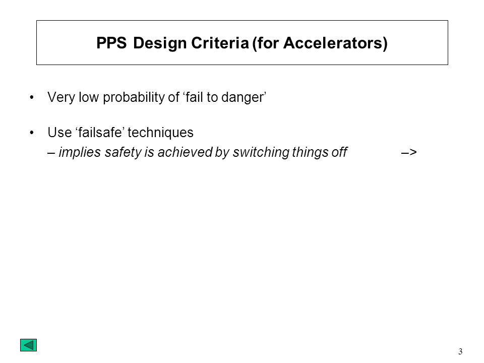 3 PPS Design Criteria (for Accelerators) Very low probability of 'fail to danger' Use 'failsafe' techniques – implies safety is achieved by switching things off –>