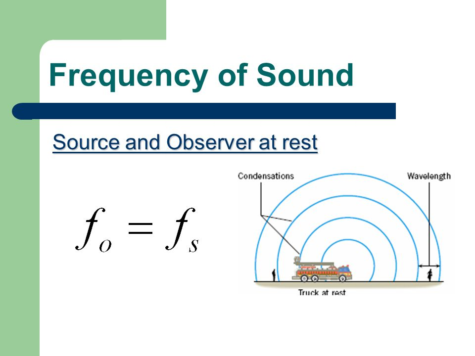 Frequency of Sound The perceived frequency of an observer or pitch (f o ) of an emitted frequency of a sound source (f s ) depends on whether the observer or the source are in motion.