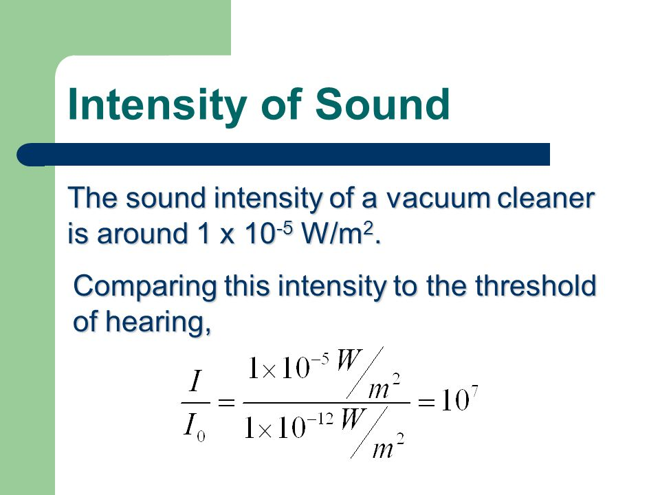 Intensity of Sound The smallest sound intensity audible to the human hearing is 1 x W/m 2.