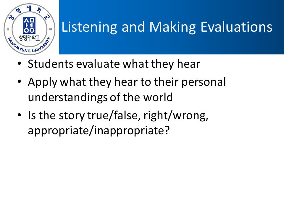 Listening and Making Evaluations Students evaluate what they hear Apply what they hear to their personal understandings of the world Is the story true/false, right/wrong, appropriate/inappropriate