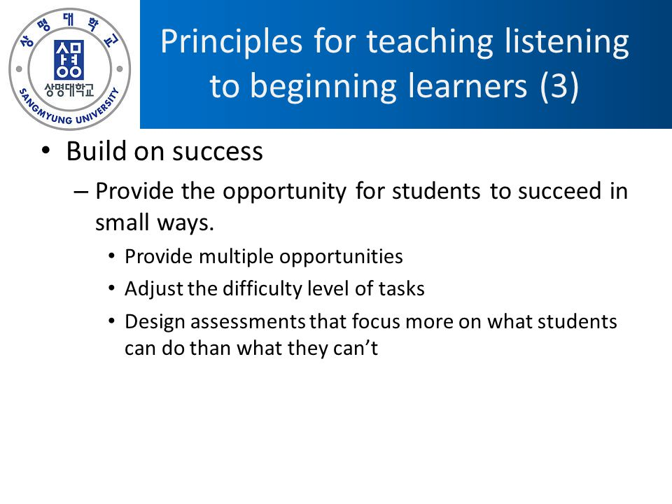 Principles for teaching listening to beginning learners (3) Build on success – Provide the opportunity for students to succeed in small ways.
