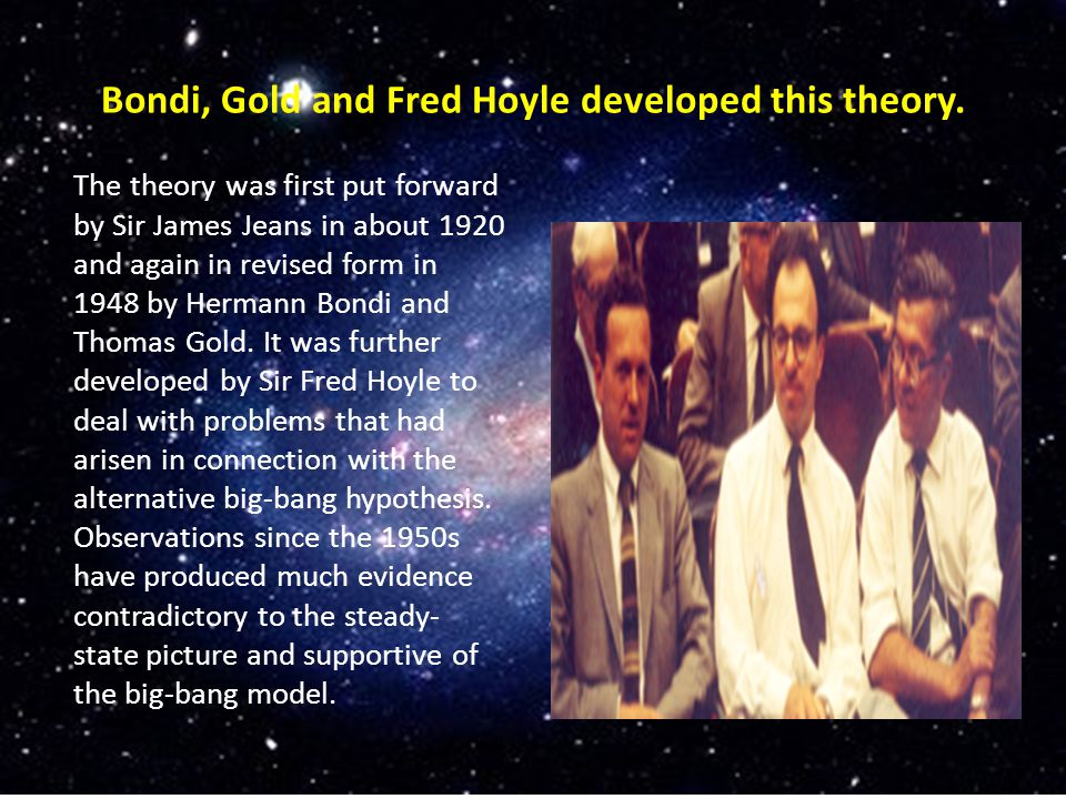 Bondi, Gold and Fred Hoyle developed this theory.