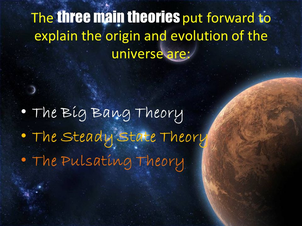 The three main theories put forward to explain the origin and evolution of the universe are: The Big Bang Theory The Steady State Theory The Pulsating Theory