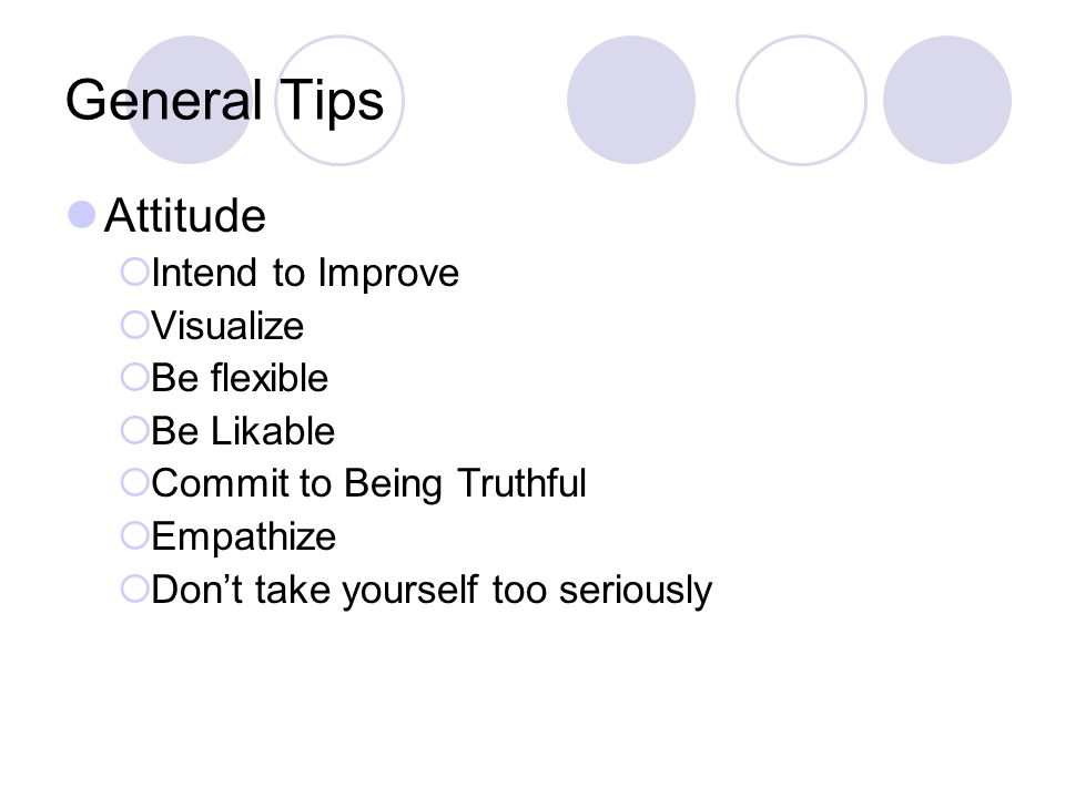 General Tips Attitude  Intend to Improve  Visualize  Be flexible  Be Likable  Commit to Being Truthful  Empathize  Don't take yourself too seriously