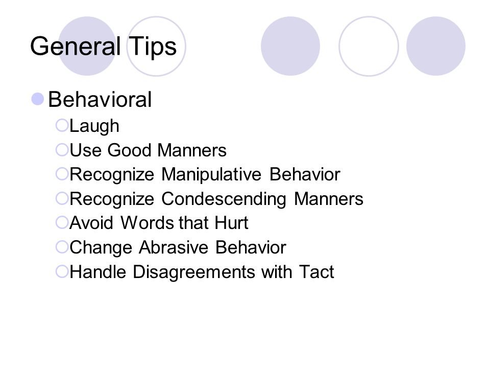 General Tips Behavioral  Laugh  Use Good Manners  Recognize Manipulative Behavior  Recognize Condescending Manners  Avoid Words that Hurt  Change Abrasive Behavior  Handle Disagreements with Tact