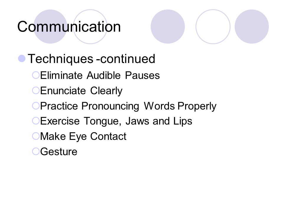 Communication Techniques -continued  Eliminate Audible Pauses  Enunciate Clearly  Practice Pronouncing Words Properly  Exercise Tongue, Jaws and Lips  Make Eye Contact  Gesture
