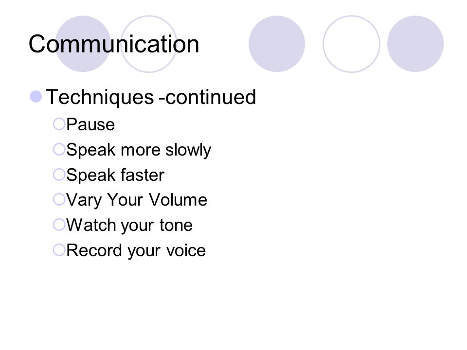 Communication Techniques -continued  Pause  Speak more slowly  Speak faster  Vary Your Volume  Watch your tone  Record your voice
