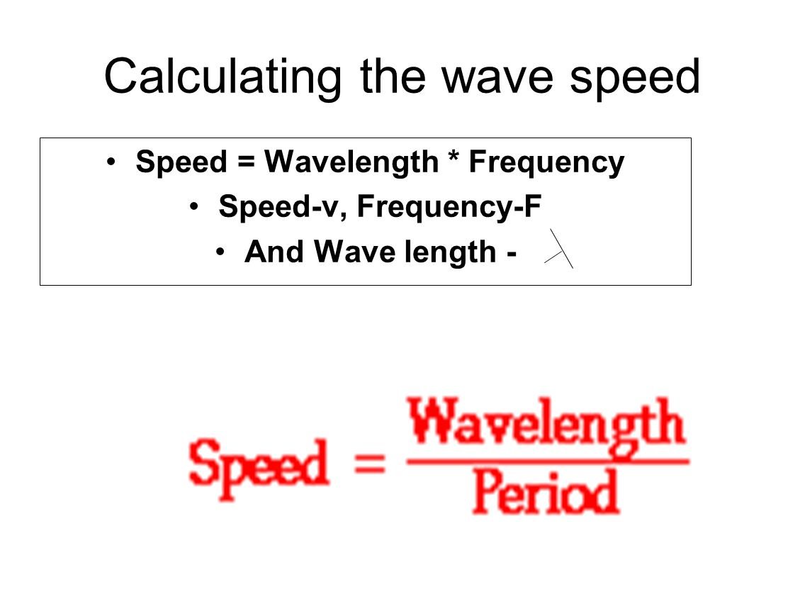 Calculating the wave speed Speed = Wavelength * Frequency Speed-v, Frequency-F And Wave length -