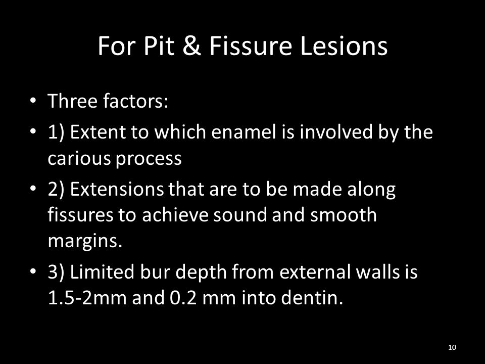 For Pit & Fissure Lesions Three factors: 1) Extent to which enamel is involved by the carious process 2) Extensions that are to be made along fissures to achieve sound and smooth margins.