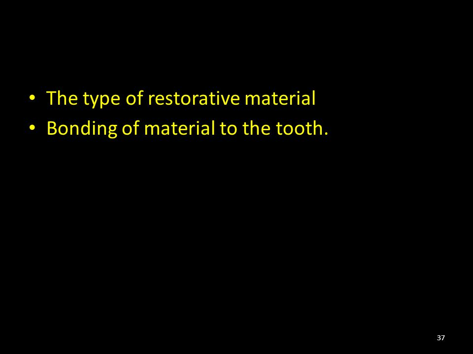 The type of restorative material Bonding of material to the tooth. 37