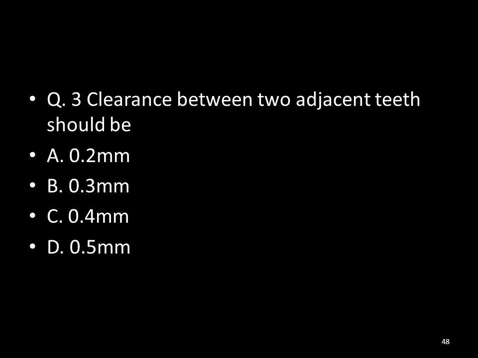 Q. 3 Clearance between two adjacent teeth should be A. 0.2mm B. 0.3mm C. 0.4mm D. 0.5mm 48