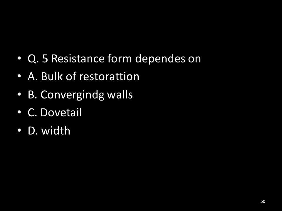 Q.5 Resistance form dependes on A. Bulk of restorattion B.