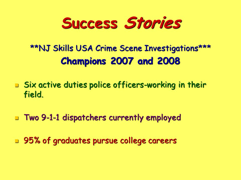 Success Stories **NJ Skills USA Crime Scene Investigations*** Champions 2007 and 2008 Six active duties police officers-working in their field.