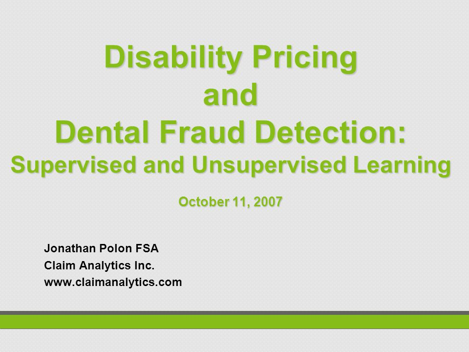 Disability Pricing and Dental Fraud Detection: Supervised and Unsupervised Learning October 11, 2007 Jonathan Polon FSA Claim Analytics Inc.