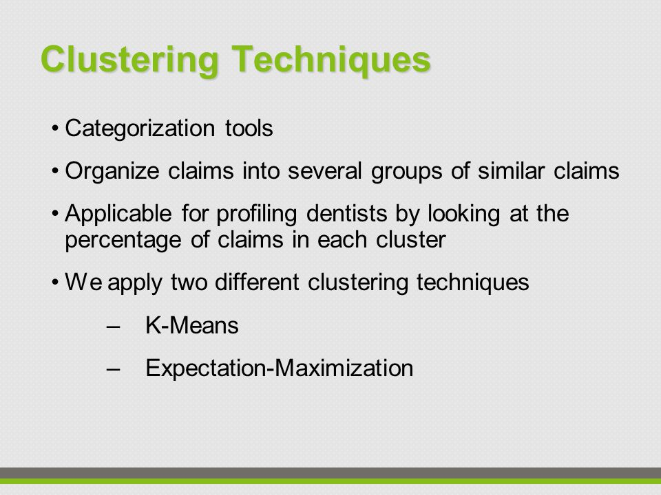 Clustering Techniques Categorization tools Organize claims into several groups of similar claims Applicable for profiling dentists by looking at the percentage of claims in each cluster We apply two different clustering techniques –K-Means –Expectation-Maximization