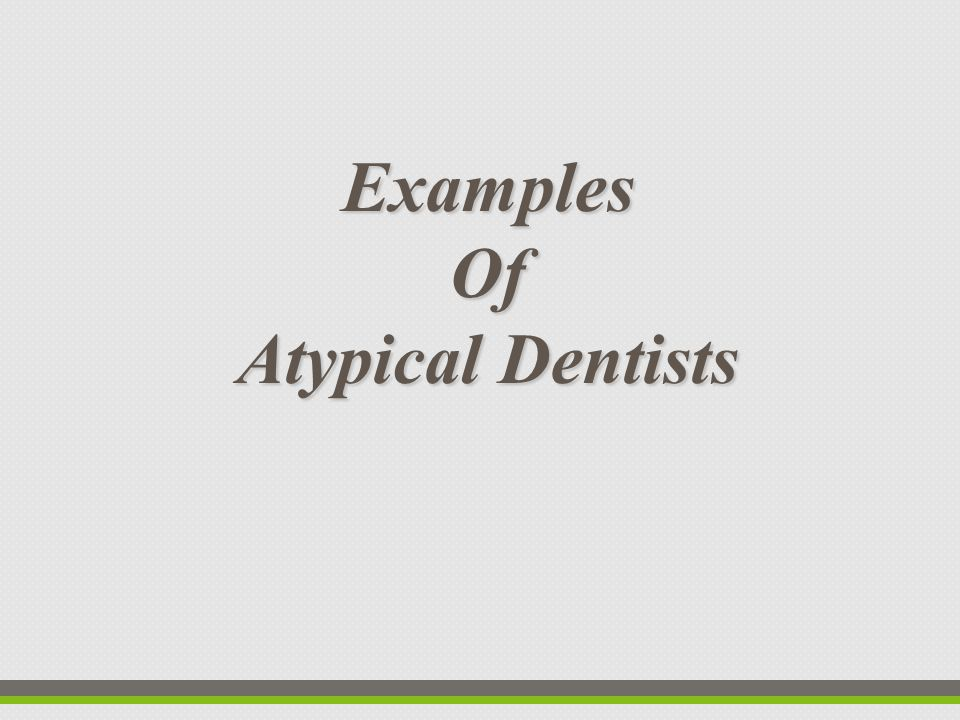 ExamplesOf Atypical Dentists