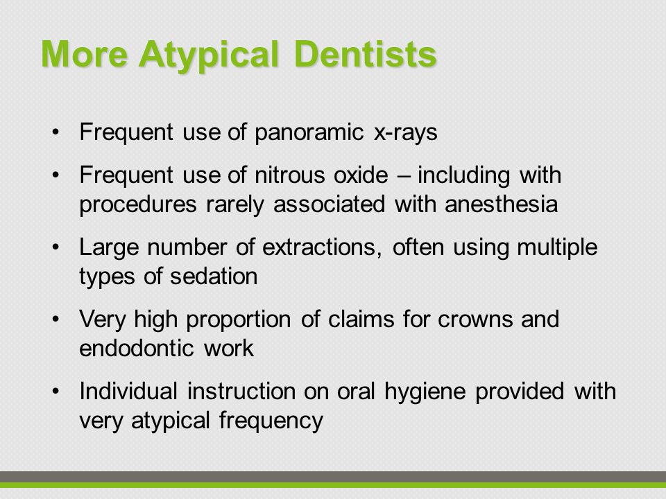 More Atypical Dentists Frequent use of panoramic x-rays Frequent use of nitrous oxide – including with procedures rarely associated with anesthesia Large number of extractions, often using multiple types of sedation Very high proportion of claims for crowns and endodontic work Individual instruction on oral hygiene provided with very atypical frequency