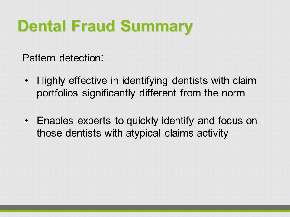 Dental Fraud Summary Highly effective in identifying dentists with claim portfolios significantly different from the norm Enables experts to quickly identify and focus on those dentists with atypical claims activity Pattern detection :