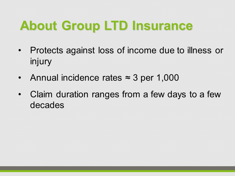Protects against loss of income due to illness or injury Annual incidence rates ≈ 3 per 1,000 Claim duration ranges from a few days to a few decades About Group LTD Insurance