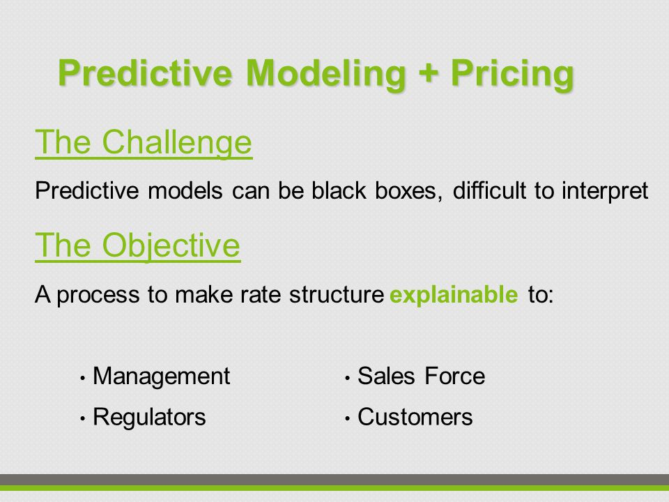 The Challenge Predictive models can be black boxes, difficult to interpret The Objective A process to make rate structure explainable to: Predictive Modeling + Pricing Management Sales Force Regulators Customers