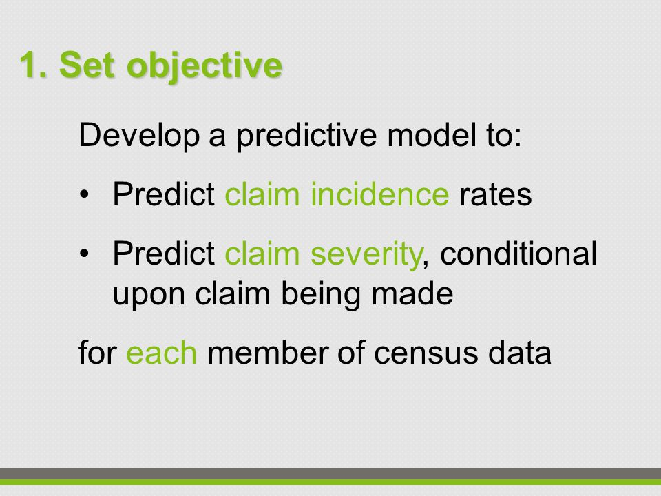 Develop a predictive model to: Predict claim incidence rates Predict claim severity, conditional upon claim being made for each member of census data 1.