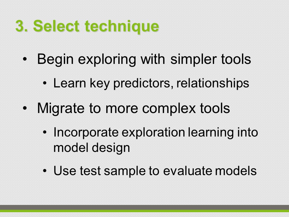 Begin exploring with simpler tools Learn key predictors, relationships Migrate to more complex tools Incorporate exploration learning into model design Use test sample to evaluate models 3.