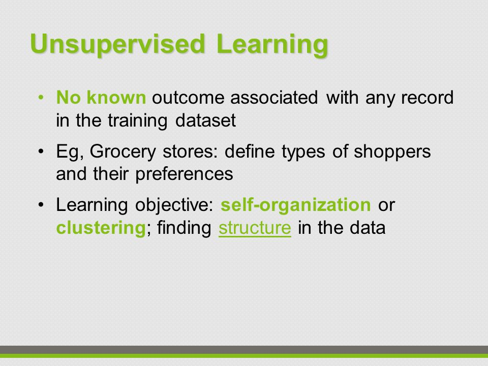 Unsupervised Learning No known outcome associated with any record in the training dataset Eg, Grocery stores: define types of shoppers and their preferences Learning objective: self-organization or clustering; finding structure in the data