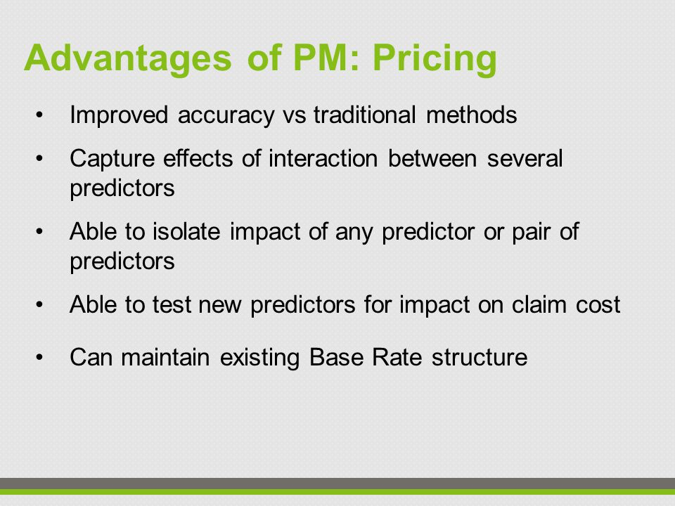 Improved accuracy vs traditional methods Capture effects of interaction between several predictors Able to isolate impact of any predictor or pair of predictors Able to test new predictors for impact on claim cost Can maintain existing Base Rate structure Advantages of PM: Pricing