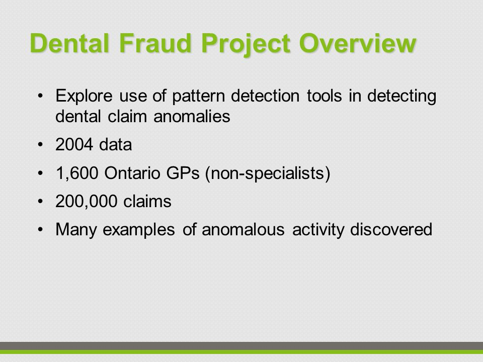 Dental Fraud Project Overview Explore use of pattern detection tools in detecting dental claim anomalies 2004 data 1,600 Ontario GPs (non-specialists) 200,000 claims Many examples of anomalous activity discovered